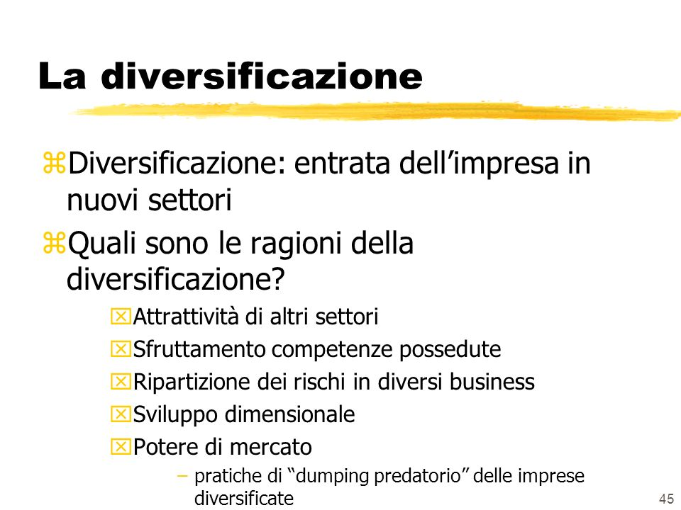 45 La diversificazione zDiversificazione: entrata dellimpresa in nuovi settori zQuali sono le ragioni della diversificazione.