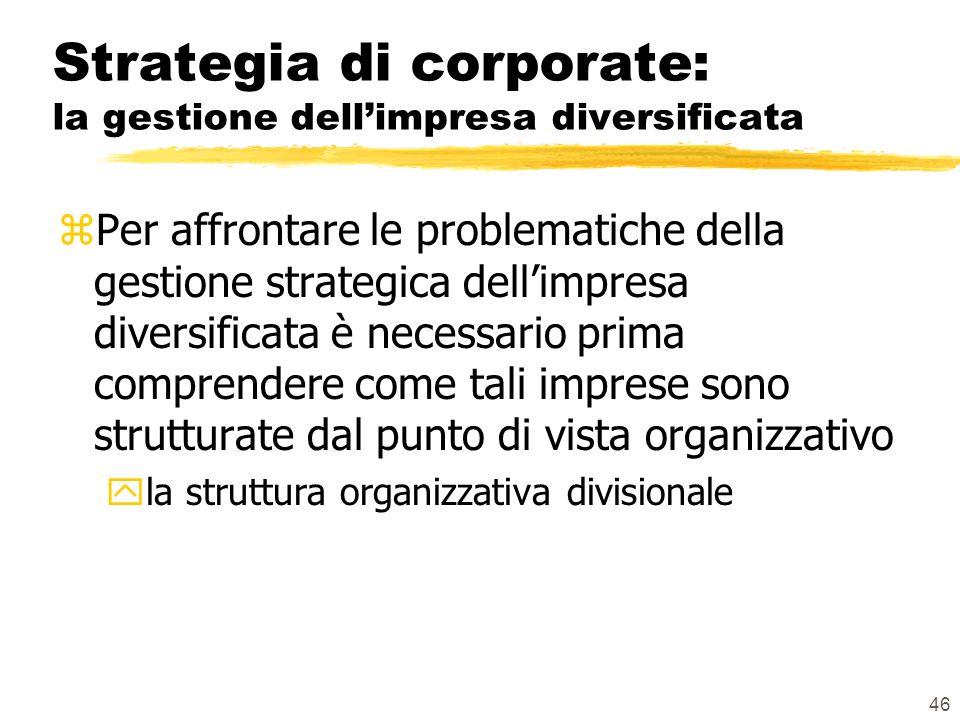 46 Strategia di corporate: la gestione dellimpresa diversificata zPer affrontare le problematiche della gestione strategica dellimpresa diversificata è necessario prima comprendere come tali imprese sono strutturate dal punto di vista organizzativo yla struttura organizzativa divisionale