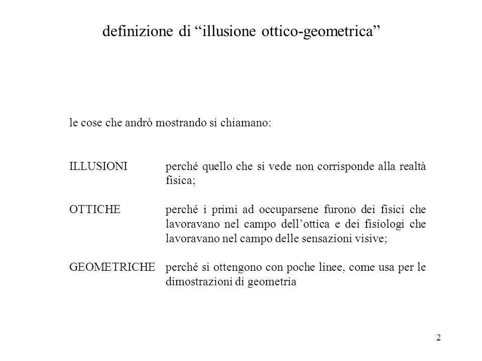 2 definizione di illusione ottico-geometrica le cose che andrò mostrando si chiamano: ILLUSIONIperché quello che si vede non corrisponde alla realtà f