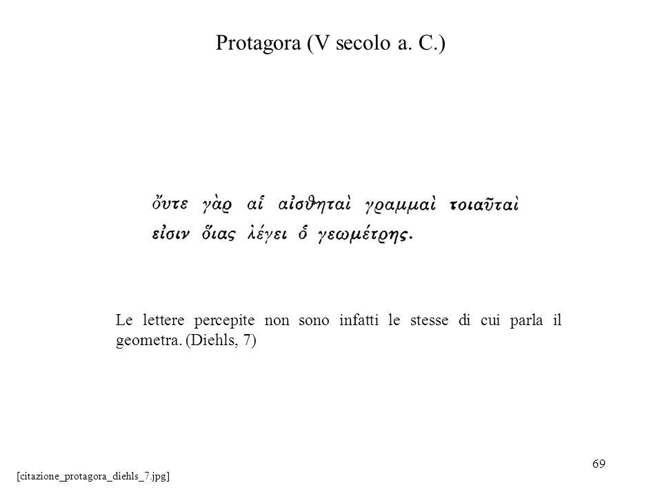 69 Protagora (V secolo a. C.) Le lettere percepite non sono infatti le stesse di cui parla il geometra. (Diehls, 7) [citazione_protagora_diehls_7.jpg]