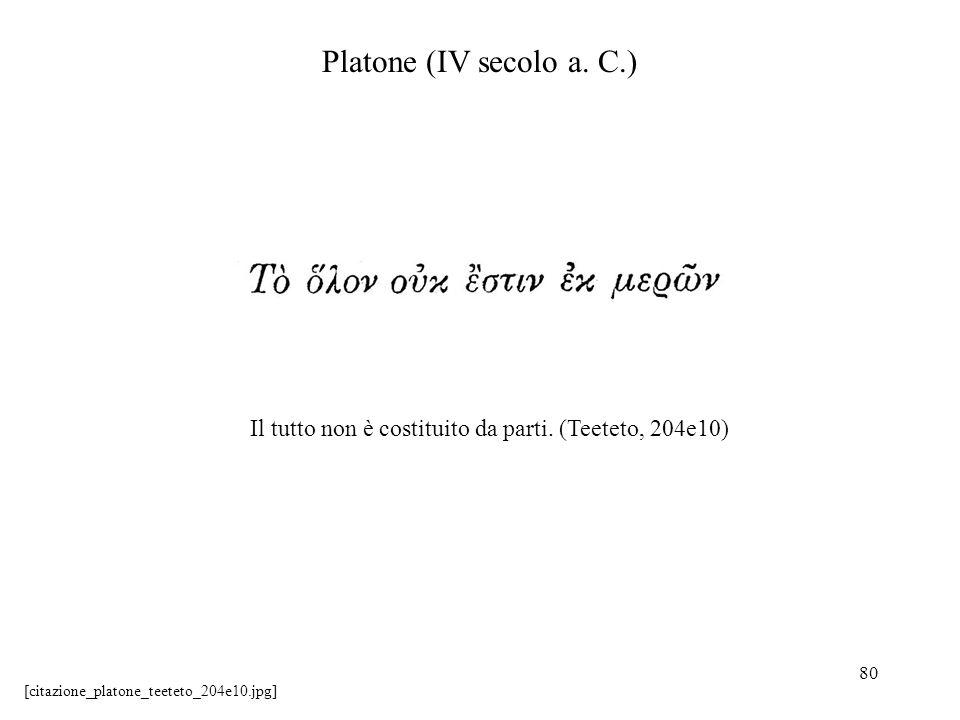 80 Platone (IV secolo a. C.) Il tutto non è costituito da parti. (Teeteto, 204e10) [citazione_platone_teeteto_204e10.jpg]