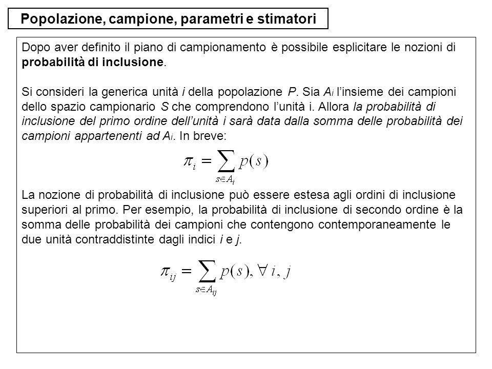 Popolazione, campione, parametri e stimatori Dopo aver definito il piano di campionamento è possibile esplicitare le nozioni di probabilità di inclusi