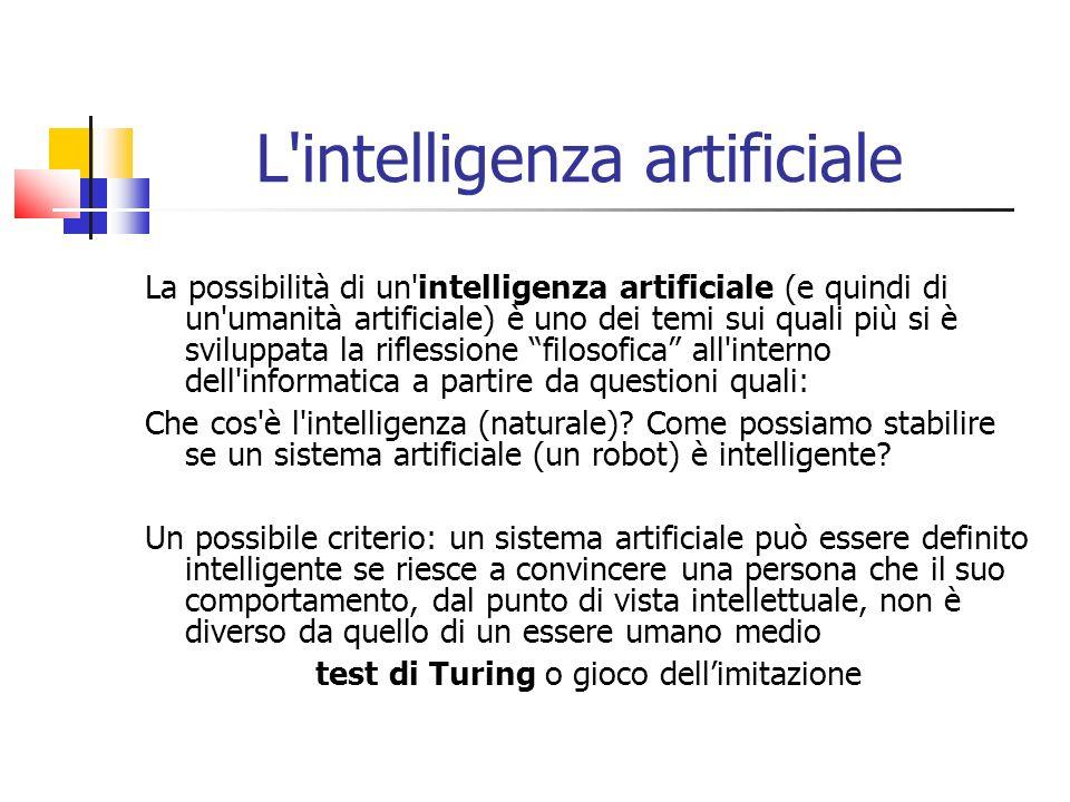 L intelligenza artificiale La possibilità di un intelligenza artificiale (e quindi di un umanità artificiale) è uno dei temi sui quali più si è sviluppata la riflessione filosofica all interno dell informatica a partire da questioni quali: Che cos è l intelligenza (naturale).