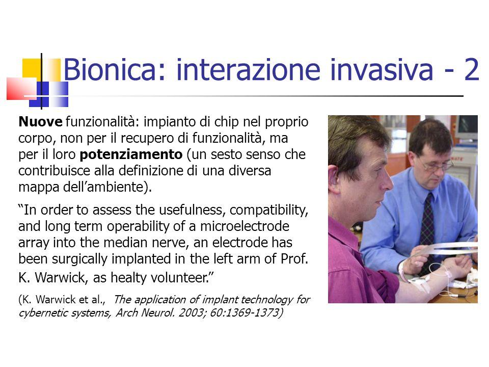 Bionica: interazione invasiva - 2 Nuove funzionalità: impianto di chip nel proprio corpo, non per il recupero di funzionalità, ma per il loro potenziamento (un sesto senso che contribuisce alla definizione di una diversa mappa dellambiente).