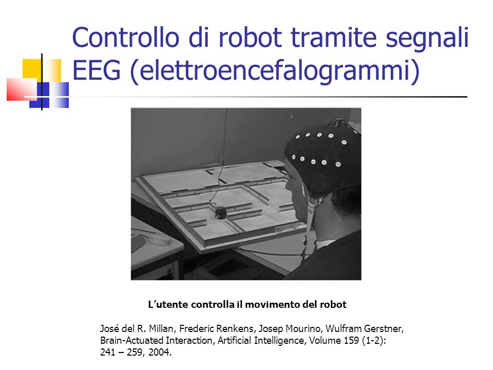 Controllo di robot tramite segnali EEG (elettroencefalogrammi) Lutente controlla il movimento del robot José del R. Millan, Frederic Renkens, Josep Mo