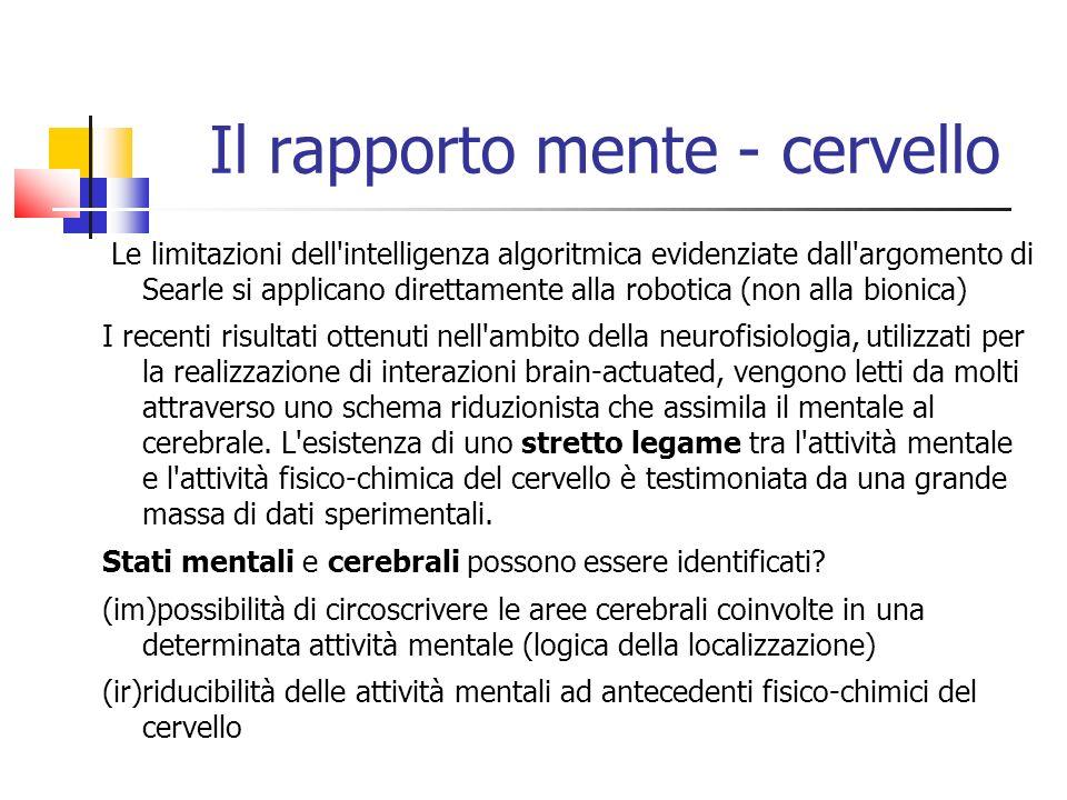Il rapporto mente - cervello Le limitazioni dell intelligenza algoritmica evidenziate dall argomento di Searle si applicano direttamente alla robotica (non alla bionica) I recenti risultati ottenuti nell ambito della neurofisiologia, utilizzati per la realizzazione di interazioni brain-actuated, vengono letti da molti attraverso uno schema riduzionista che assimila il mentale al cerebrale.