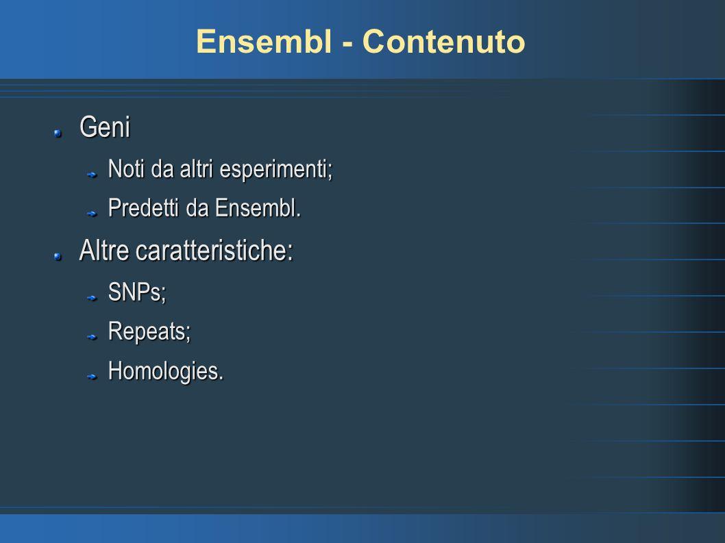 Ensembl - Contenuto Geni Noti da altri esperimenti; Predetti da Ensembl. Altre caratteristiche: SNPs;Repeats;Homologies.