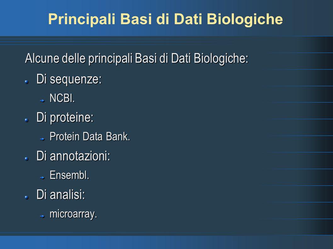 Principali Basi di Dati Biologiche Alcune delle principali Basi di Dati Biologiche: Di sequenze: NCBI. Di proteine: Protein Data Bank. Di annotazioni: