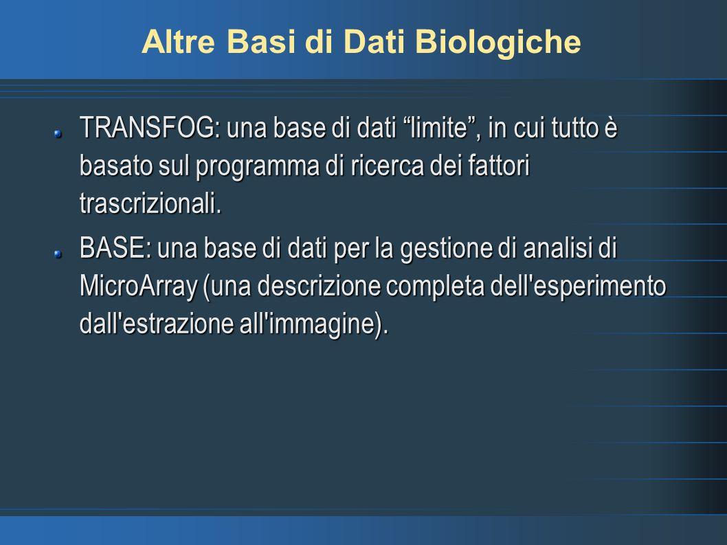 Altre Basi di Dati Biologiche TRANSFOG: una base di dati limite, in cui tutto è basato sul programma di ricerca dei fattori trascrizionali. BASE: una