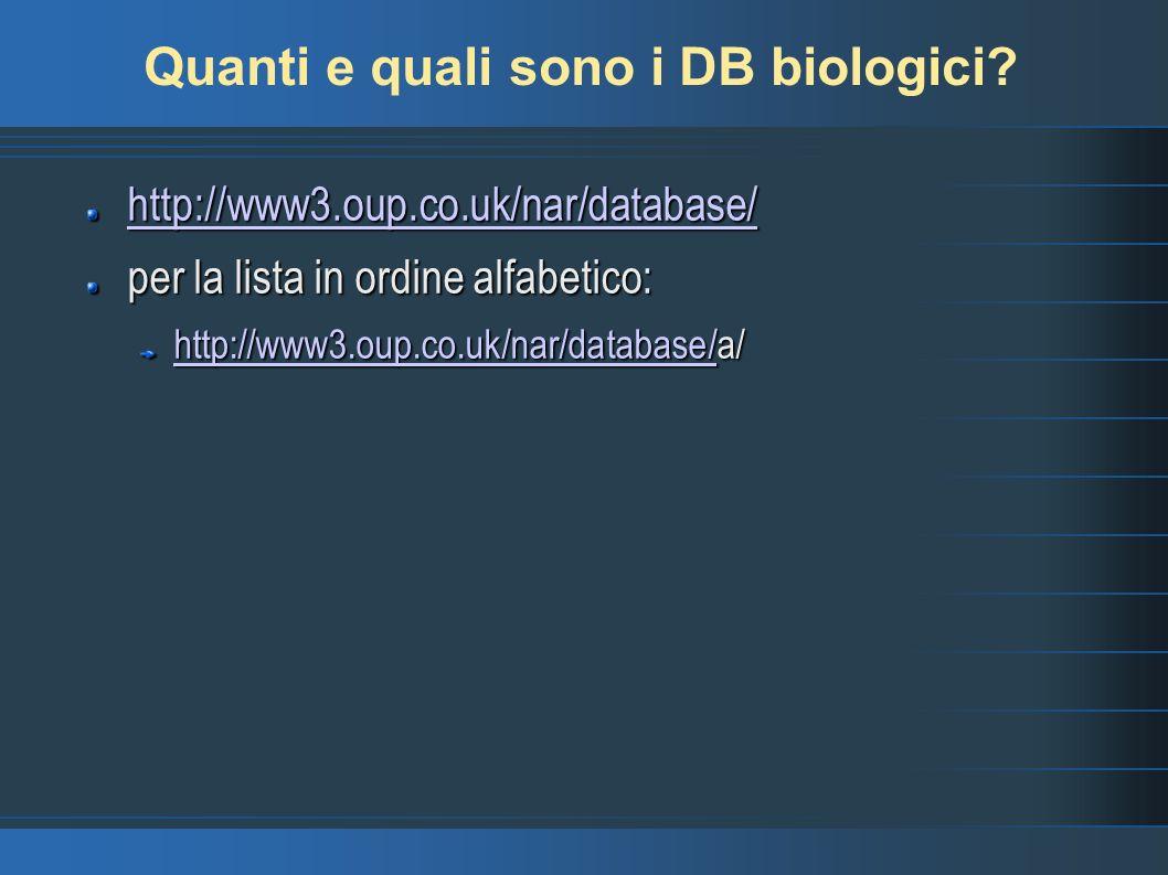 Quanti e quali sono i DB biologici? http://www3.oup.co.uk/nar/database/ per la lista in ordine alfabetico: http://www3.oup.co.uk/nar/database/http://w
