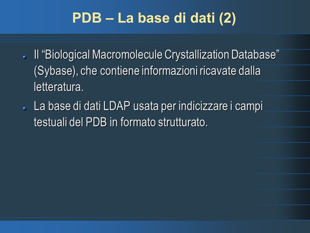 PDB – La base di dati (2) Il Biological Macromolecule Crystallization Database (Sybase), che contiene informazioni ricavate dalla letteratura. La base