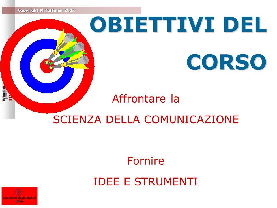 Copyright M.Toffanin 2007 OBIETTIVI DEL CORSO Affrontare la SCIENZA DELLA COMUNICAZIONE Fornire IDEE E STRUMENTI