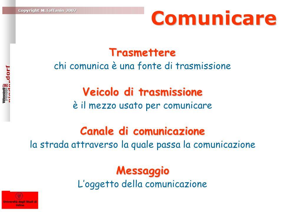 Copyright M.Toffanin 2007 Comunicare Comunicare Trasmettere chi comunica è una fonte di trasmissione Veicolo di trasmissione è il mezzo usato per comunicare Canale di comunicazione la strada attraverso la quale passa la comunicazioneMessaggio Loggetto della comunicazione