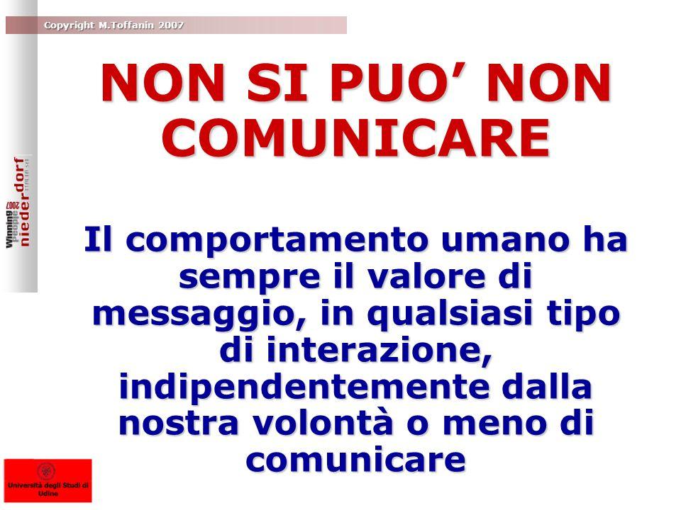 Copyright M.Toffanin 2007 NON SI PUO NON COMUNICARE Il comportamento umano ha sempre il valore di messaggio, in qualsiasi tipo di interazione, indipen