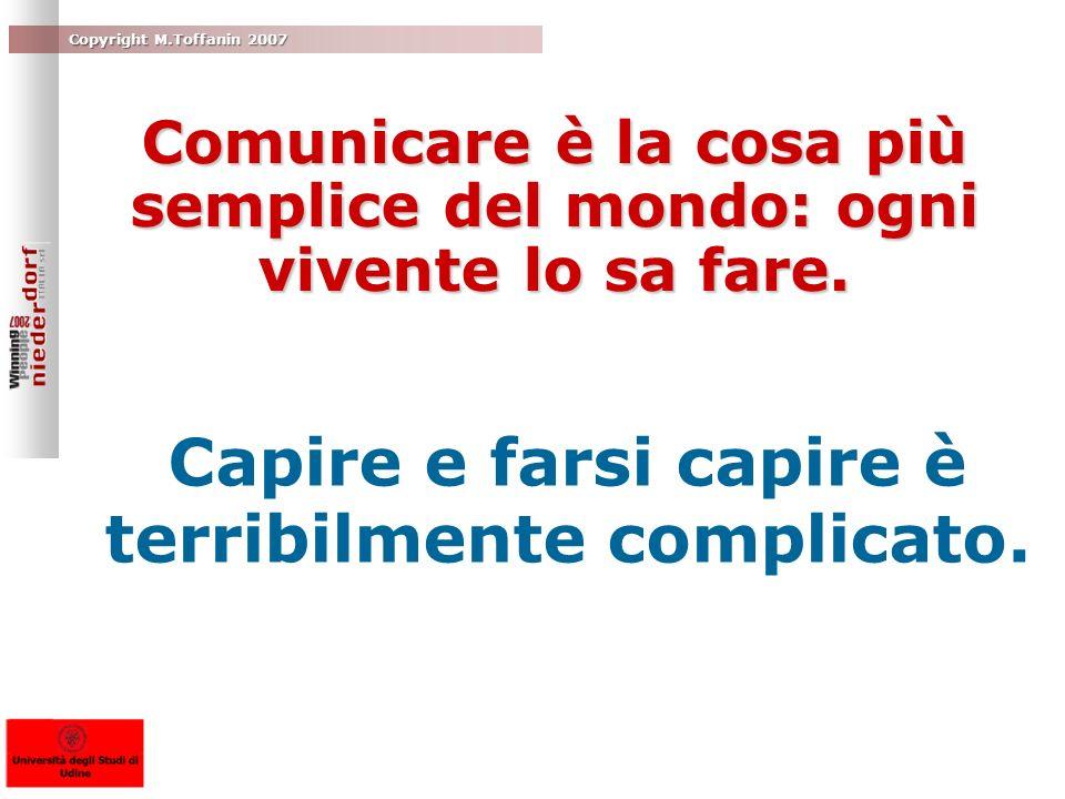 Copyright M.Toffanin 2007 Comunicare è la cosa più semplice del mondo: ogni vivente lo sa fare. Capire e farsi capire è terribilmente complicato.