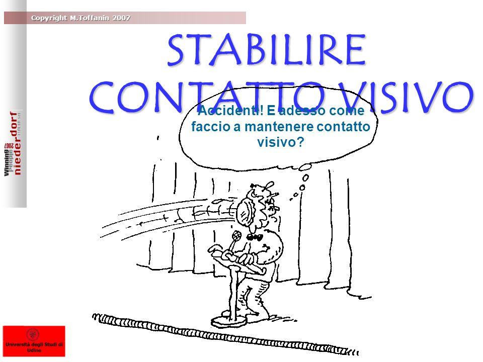 Copyright M.Toffanin 2007 STABILIRE CONTATTO VISIVO Accidenti! E adesso come faccio a mantenere contatto visivo?
