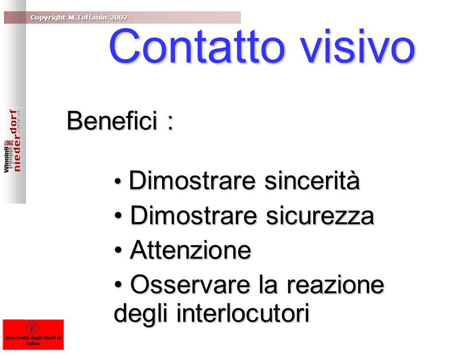 Copyright M.Toffanin 2007 Contatto visivo Contatto visivo Benefici : Dimostrare sincerità Dimostrare sincerità Dimostrare sicurezza Dimostrare sicurez