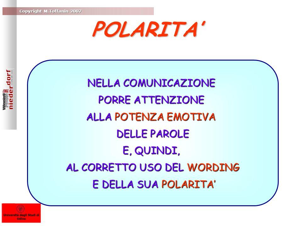 Copyright M.Toffanin 2007 NELLA COMUNICAZIONE PORRE ATTENZIONE ALLA POTENZA EMOTIVA DELLE PAROLE E, QUINDI, AL CORRETTO USO DEL WORDING E DELLA SUA POLARITA E DELLA SUA POLARITA POLARITA