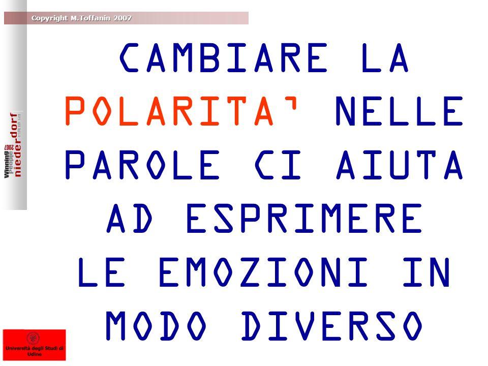 Copyright M.Toffanin 2007 CAMBIARE LA POLARITA NELLE PAROLE CI AIUTA AD ESPRIMERE LE EMOZIONI IN MODO DIVERSO