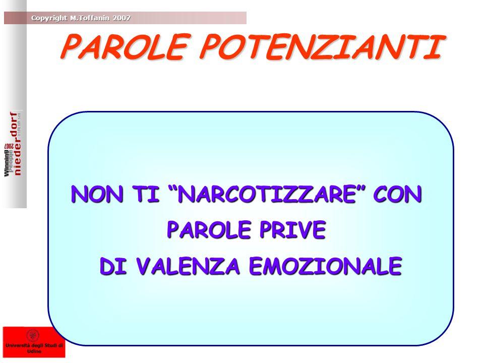 Copyright M.Toffanin 2007 NON TI NARCOTIZZARE CON PAROLE PRIVE DI VALENZA EMOZIONALE PAROLE POTENZIANTI