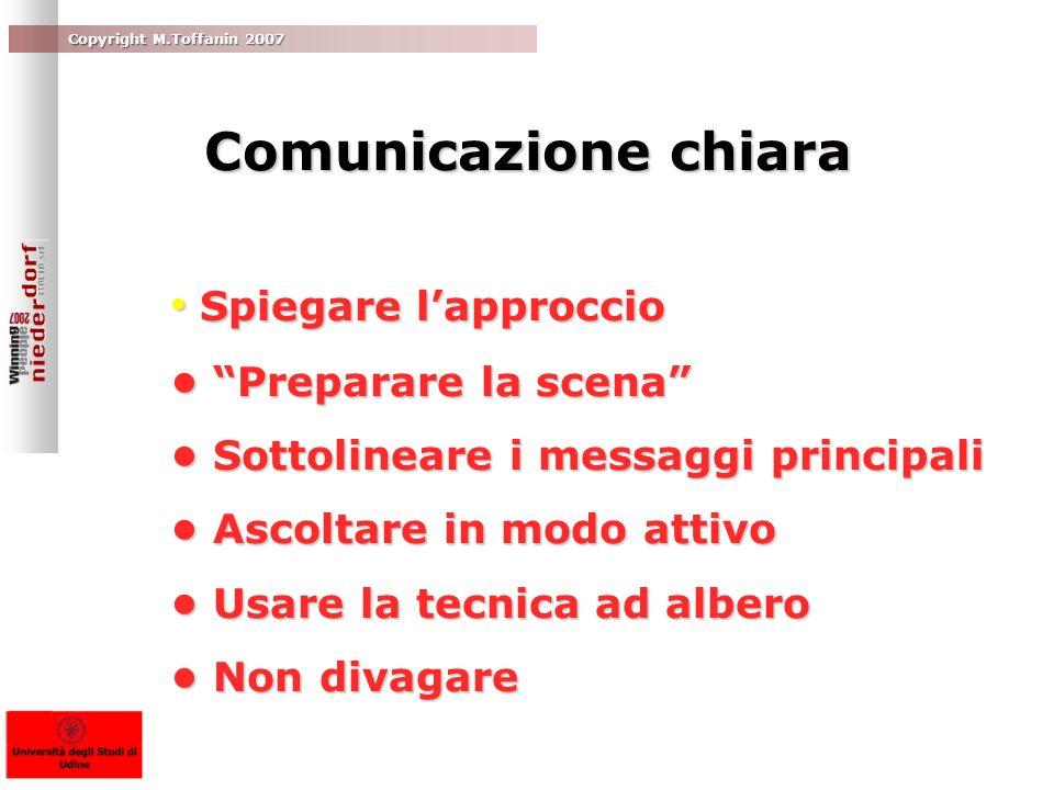 Copyright M.Toffanin 2007 Comunicazione chiara Spiegare lapproccio Spiegare lapproccio Preparare la scena Preparare la scena Sottolineare i messaggi p