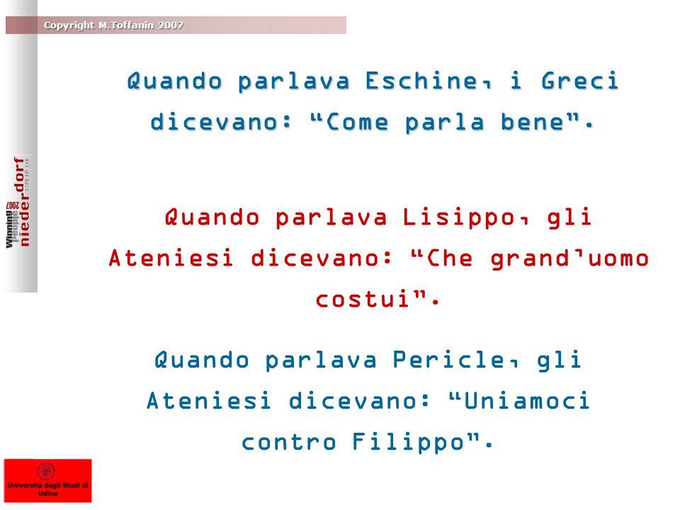 Copyright M.Toffanin 2007 Quando parlava Eschine, i Greci dicevano: Come parla bene. Quando parlava Lisippo, gli Ateniesi dicevano: Che granduomo cost