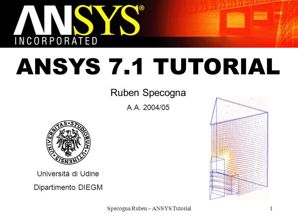 Specogna Ruben – ANSYS Tutorial1 ANSYS 7.1 TUTORIAL Ruben Specogna A.A. 2004/05 Università di Udine Dipartimento DIEGM