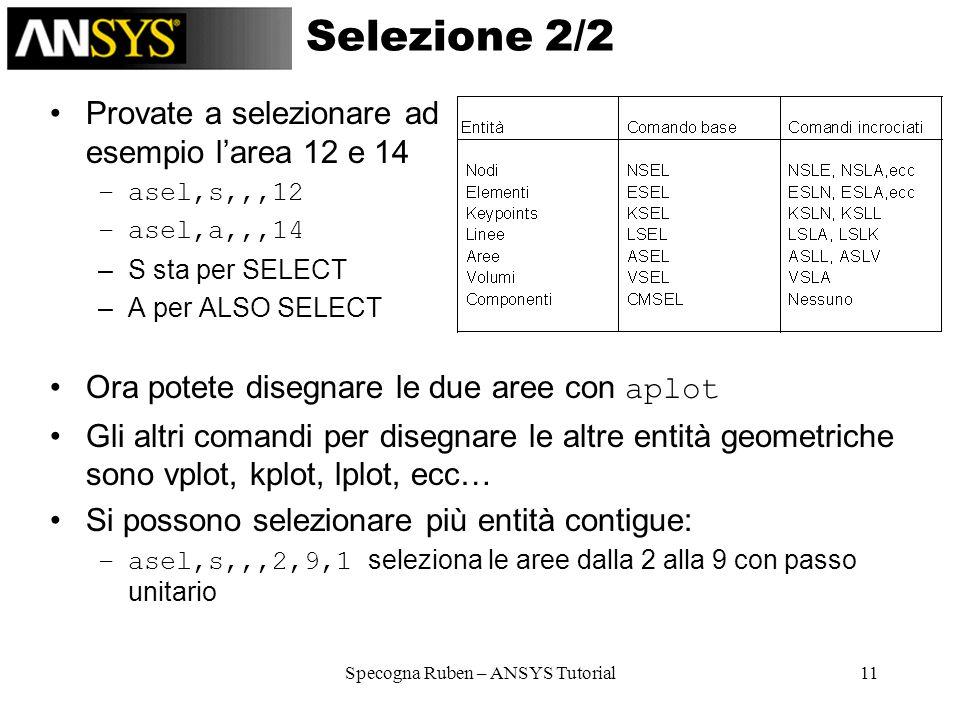 Specogna Ruben – ANSYS Tutorial11 Selezione 2/2 Provate a selezionare ad esempio larea 12 e 14 –asel,s,,,12 –asel,a,,,14 –S sta per SELECT –A per ALSO