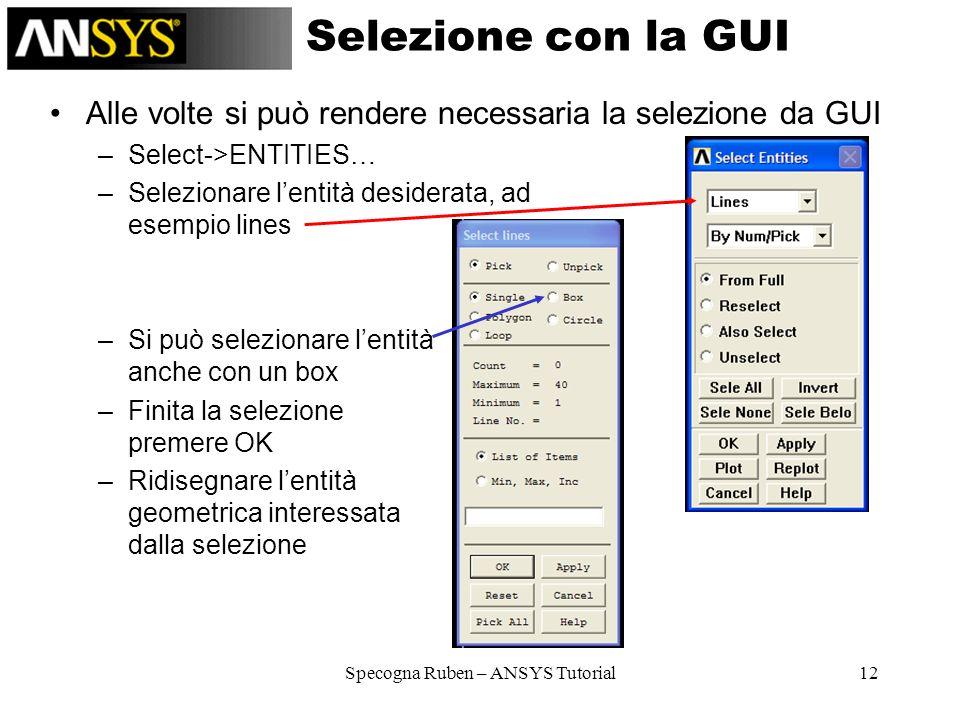 Specogna Ruben – ANSYS Tutorial12 Selezione con la GUI Alle volte si può rendere necessaria la selezione da GUI –Select->ENTITIES… –Selezionare lentit