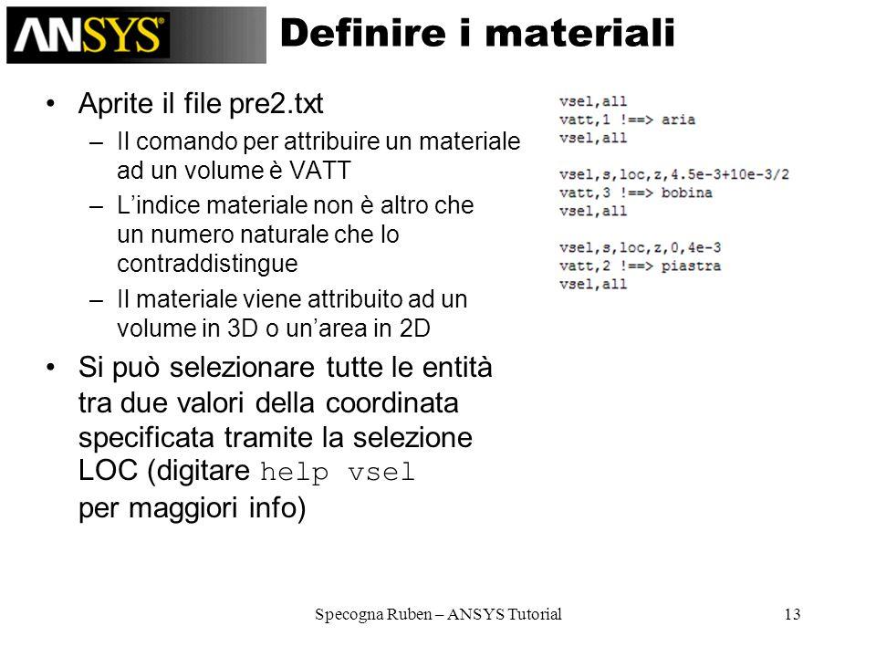 Specogna Ruben – ANSYS Tutorial13 Definire i materiali Aprite il file pre2.txt –Il comando per attribuire un materiale ad un volume è VATT –Lindice ma