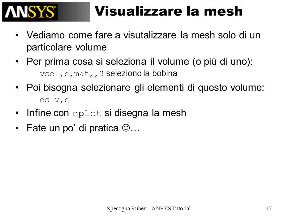 Specogna Ruben – ANSYS Tutorial17 Visualizzare la mesh Vediamo come fare a visutalizzare la mesh solo di un particolare volume Per prima cosa si selez