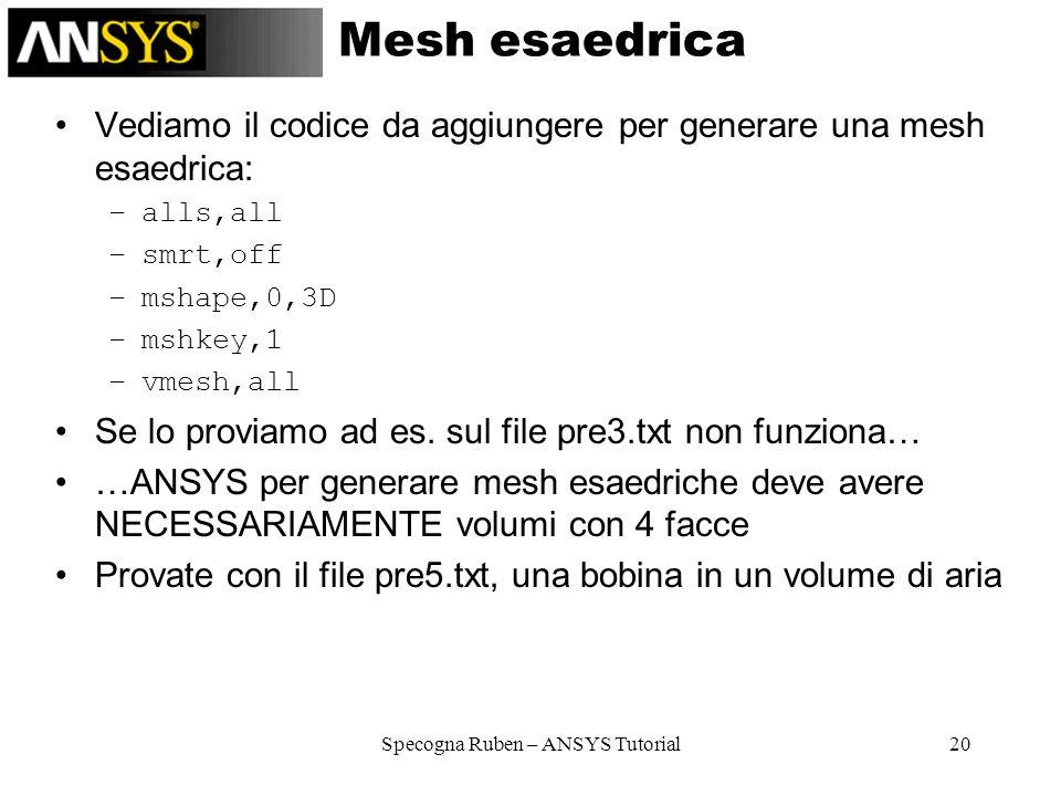 Specogna Ruben – ANSYS Tutorial20 Mesh esaedrica Vediamo il codice da aggiungere per generare una mesh esaedrica: –alls,all –smrt,off –mshape,0,3D –ms