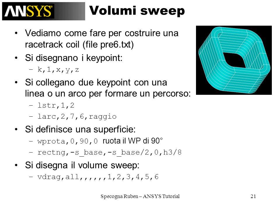 Specogna Ruben – ANSYS Tutorial21 Volumi sweep Vediamo come fare per costruire una racetrack coil (file pre6.txt) Si disegnano i keypoint: –k,1,x,y,z