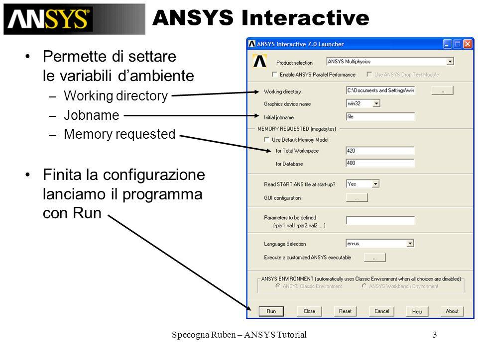 Specogna Ruben – ANSYS Tutorial3 ANSYS Interactive Permette di settare le variabili dambiente –Working directory –Jobname –Memory requested Finita la