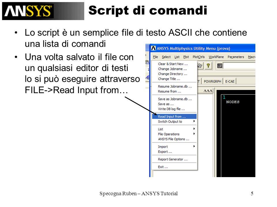 Specogna Ruben – ANSYS Tutorial5 Script di comandi Lo script è un semplice file di testo ASCII che contiene una lista di comandi Una volta salvato il