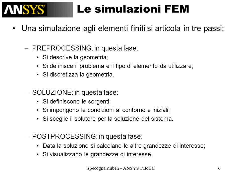 Specogna Ruben – ANSYS Tutorial6 Le simulazioni FEM Una simulazione agli elementi finiti si articola in tre passi: –PREPROCESSING: in questa fase: Si
