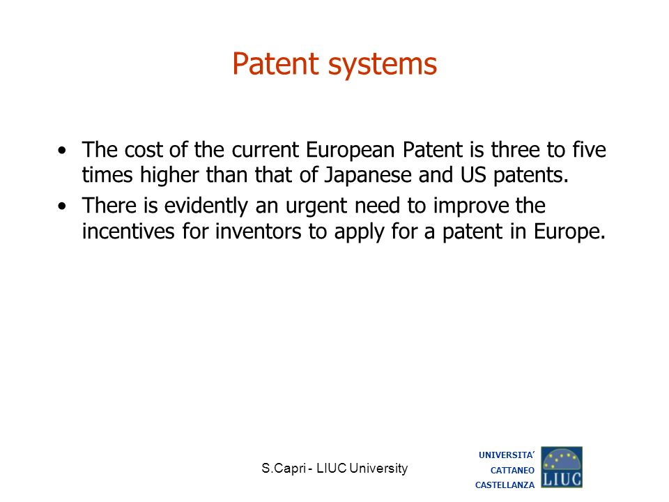 S.Capri - LIUC University Patent systems The cost of the current European Patent is three to five times higher than that of Japanese and US patents. T