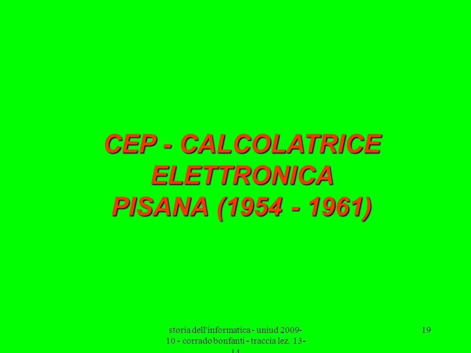 storia dell'informatica - uniud 2009- 10 - corrado bonfanti - traccia lez. 13- 14 19 CEP - CALCOLATRICE ELETTRONICA PISANA (1954 - 1961)