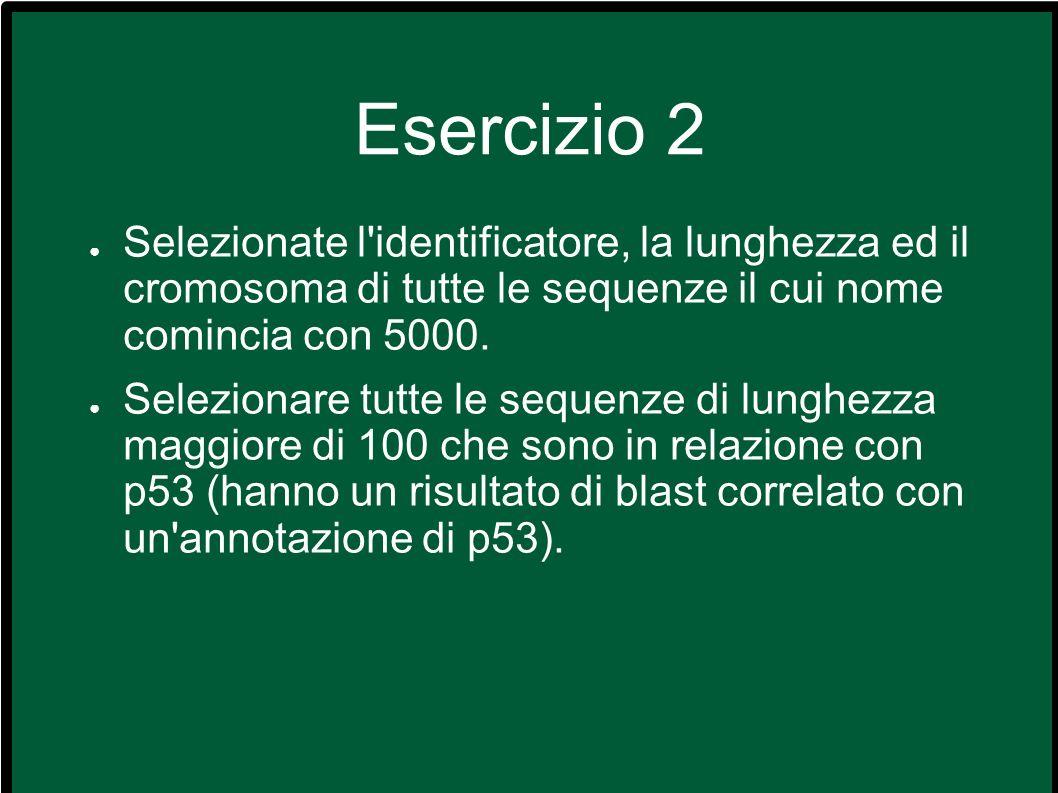 Esercizio 2 Selezionate l identificatore, la lunghezza ed il cromosoma di tutte le sequenze il cui nome comincia con 5000.