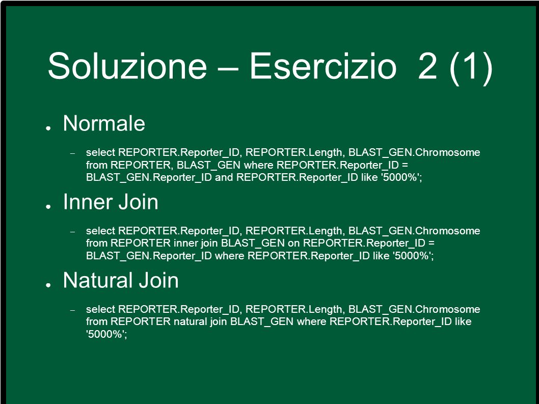 Soluzione – Esercizio 2 (1) Normale – select REPORTER.Reporter_ID, REPORTER.Length, BLAST_GEN.Chromosome from REPORTER, BLAST_GEN where REPORTER.Reporter_ID = BLAST_GEN.Reporter_ID and REPORTER.Reporter_ID like 5000% ; Inner Join – select REPORTER.Reporter_ID, REPORTER.Length, BLAST_GEN.Chromosome from REPORTER inner join BLAST_GEN on REPORTER.Reporter_ID = BLAST_GEN.Reporter_ID where REPORTER.Reporter_ID like 5000% ; Natural Join – select REPORTER.Reporter_ID, REPORTER.Length, BLAST_GEN.Chromosome from REPORTER natural join BLAST_GEN where REPORTER.Reporter_ID like 5000% ;