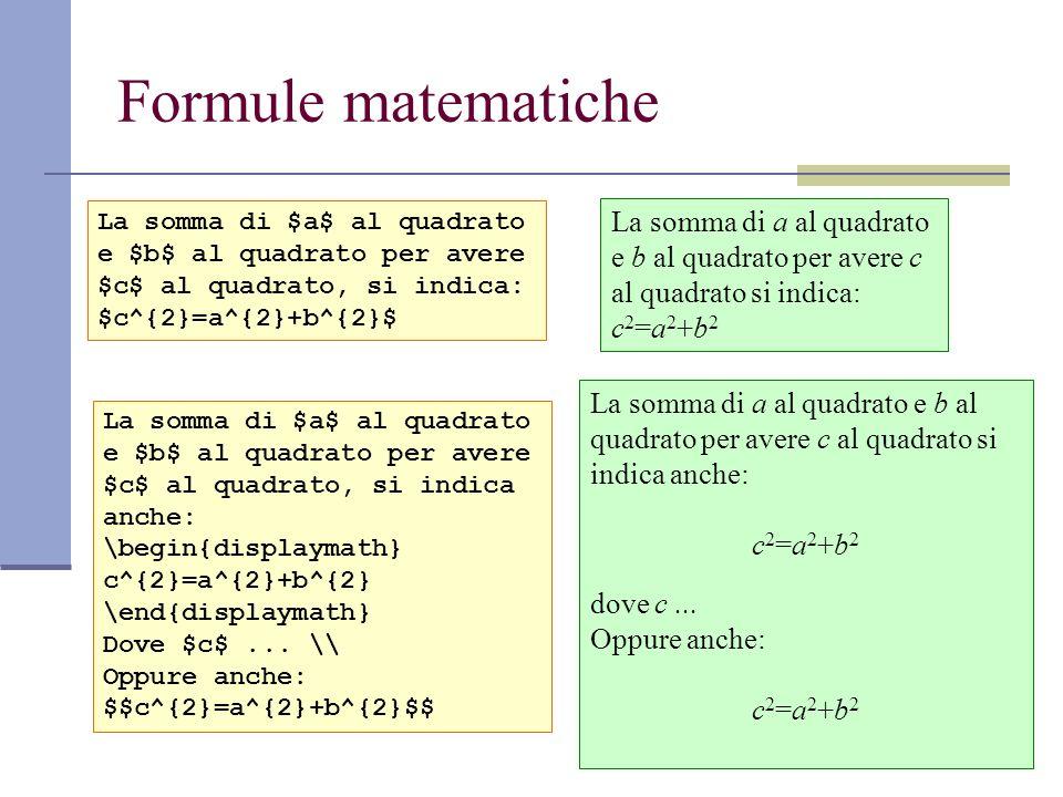 Formule matematiche La somma di $a$ al quadrato e $b$ al quadrato per avere $c$ al quadrato, si indica: $c^{2}=a^{2}+b^{2}$ La somma di a al quadrato