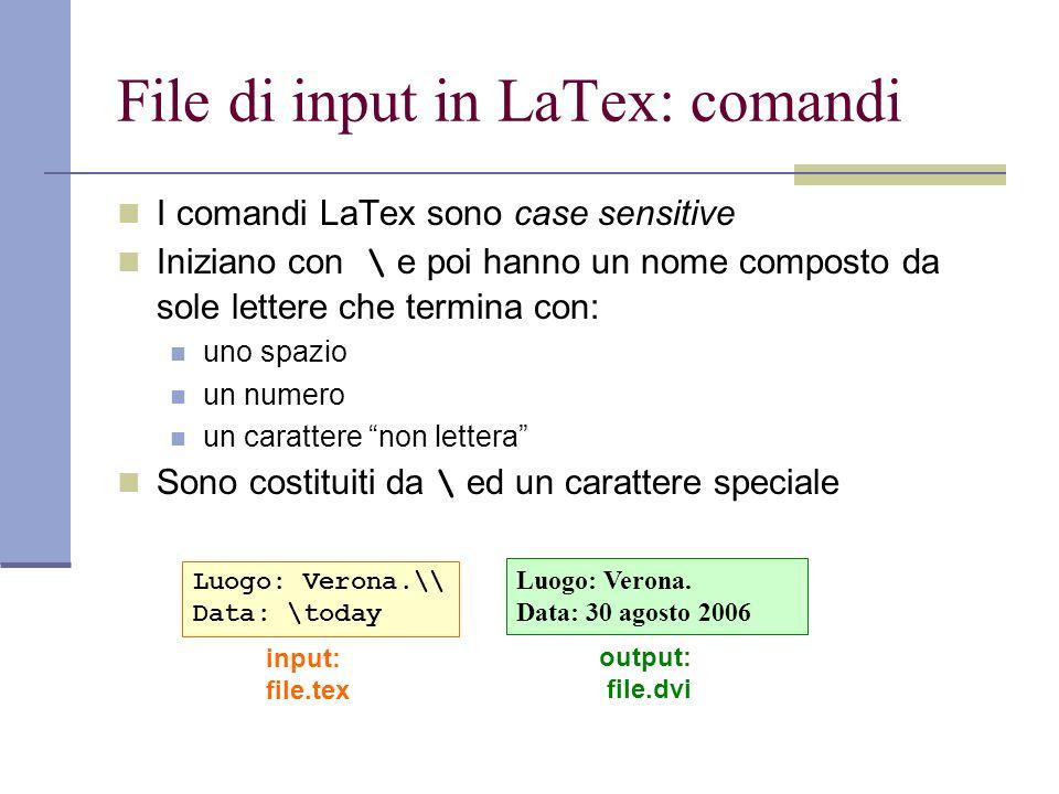File di input in LaTex: comandi (2) Alcuni comandi necessitano di un parametro che deve essere fornito tra parentesi graffe { } Alcuni comandi accettano parametri opzionali che si aggiungono dopo il nome del comando tra parentesi quadre [ ] Per scrivere in \textit{corsivo} o \textbf{grassetto} uso un comando con parametro.\newline Posso scrivere anche {\small piccolo} o {\LARGE grande}.