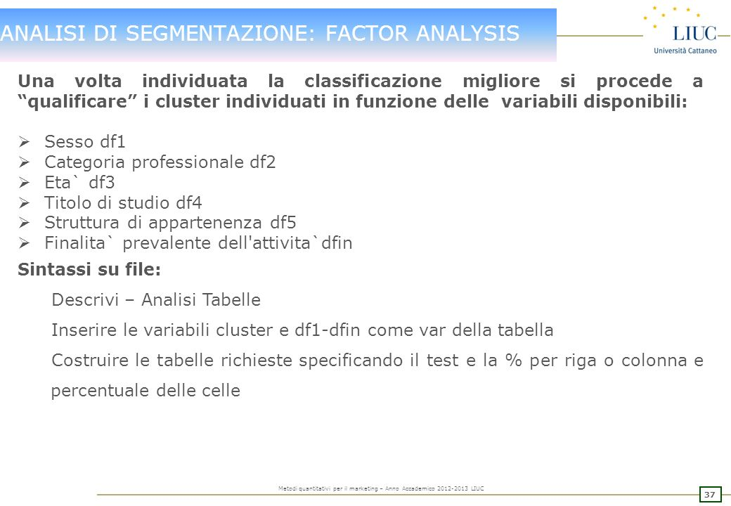 36 Metodi quantitativi per il marketing – Anno Accademico 2012-2013 LIUC ANALISI DI SEGMENTAZIONE: FACTOR ANALYSIS 6 CLUSTER