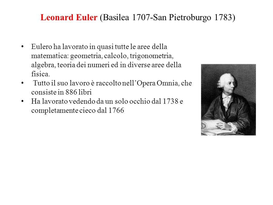 Leonard Euler (Basilea 1707-San Pietroburgo 1783) Eulero ha lavorato in quasi tutte le aree della matematica: geometria, calcolo, trigonometria, algeb