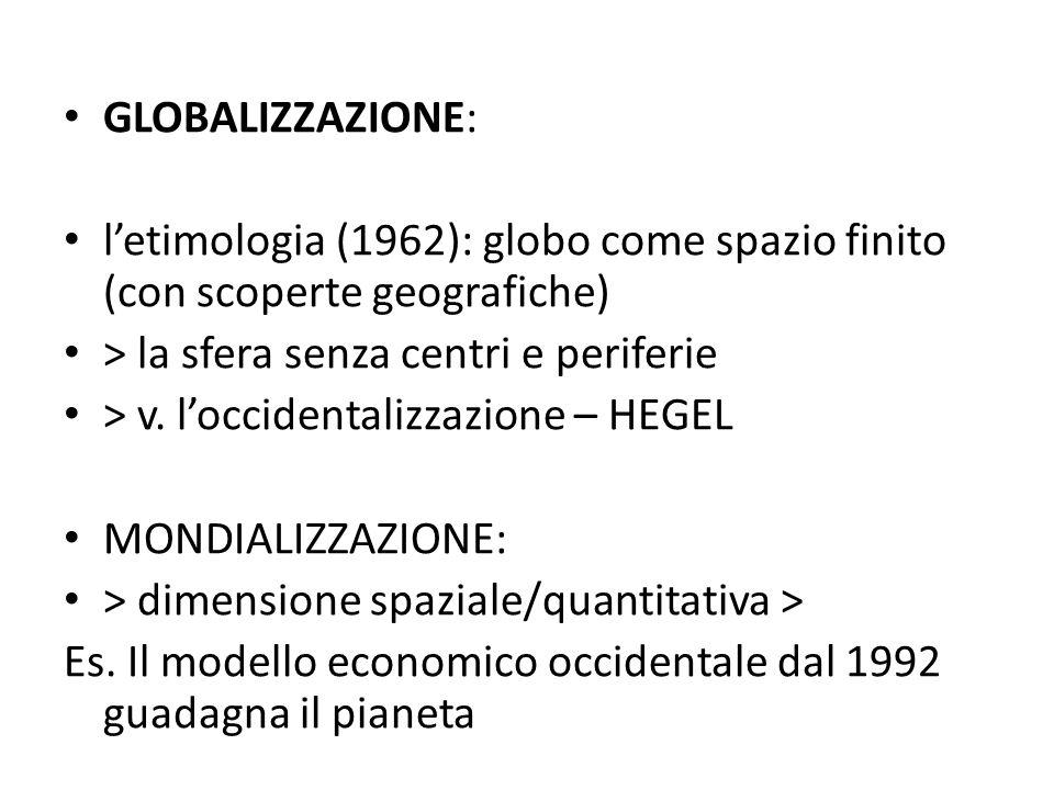 GLOBALIZZAZIONE: letimologia (1962): globo come spazio finito (con scoperte geografiche) > la sfera senza centri e periferie > v. loccidentalizzazione