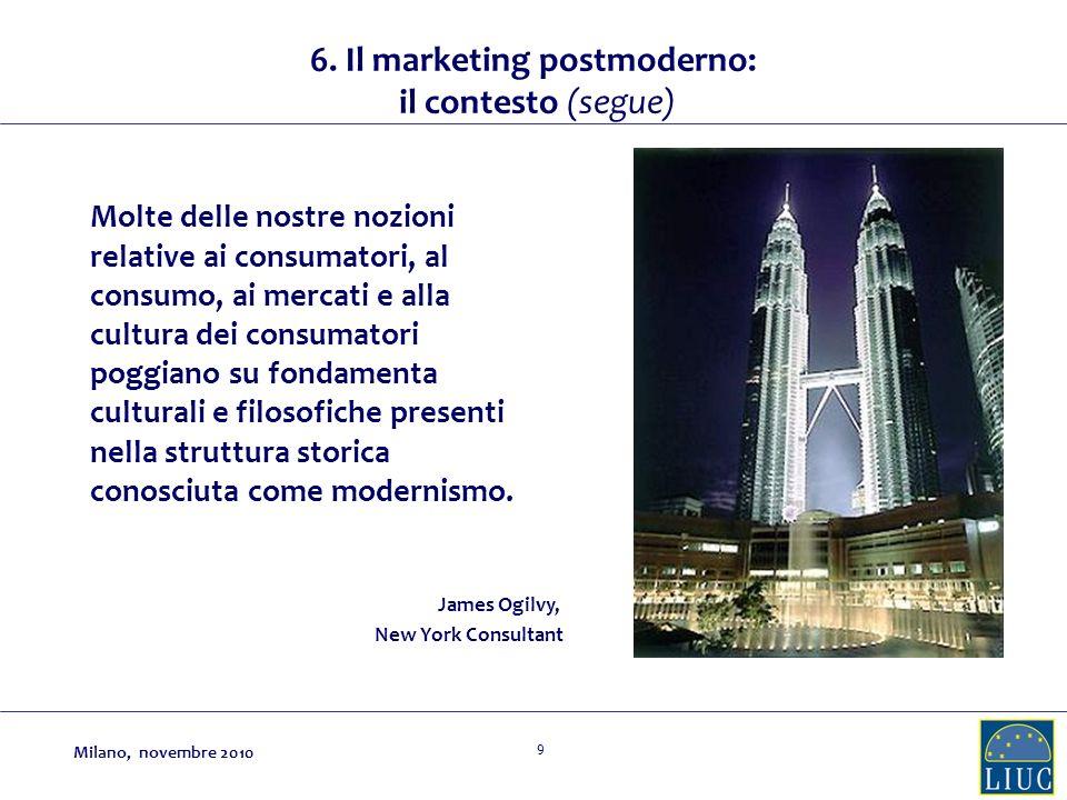 9 6. Il marketing postmoderno: il contesto (segue) Molte delle nostre nozioni relative ai consumatori, al consumo, ai mercati e alla cultura dei consu