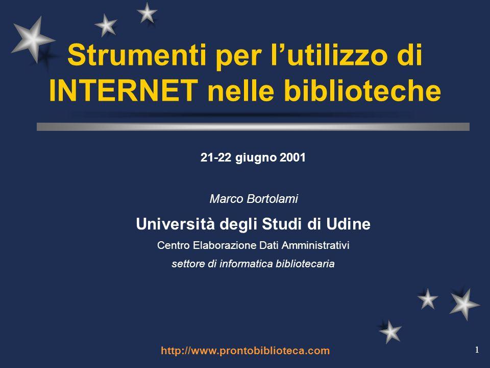http://www.prontobiblioteca.com 1 Strumenti per lutilizzo di INTERNET nelle biblioteche 21-22 giugno 2001 Marco Bortolami Università degli Studi di Udine Centro Elaborazione Dati Amministrativi settore di informatica bibliotecaria