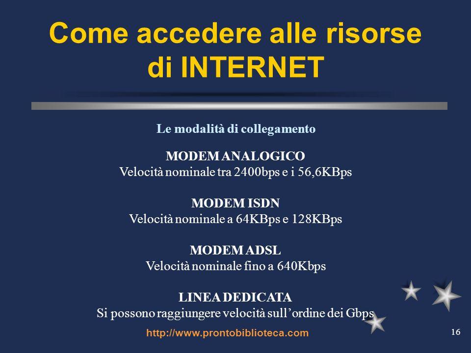 http://www.prontobiblioteca.com 16 Come accedere alle risorse di INTERNET MODEM ANALOGICO Velocità nominale tra 2400bps e i 56,6KBps MODEM ISDN Velocità nominale a 64KBps e 128KBps MODEM ADSL Velocità nominale fino a 640Kbps LINEA DEDICATA Si possono raggiungere velocità sullordine dei Gbps Le modalità di collegamento