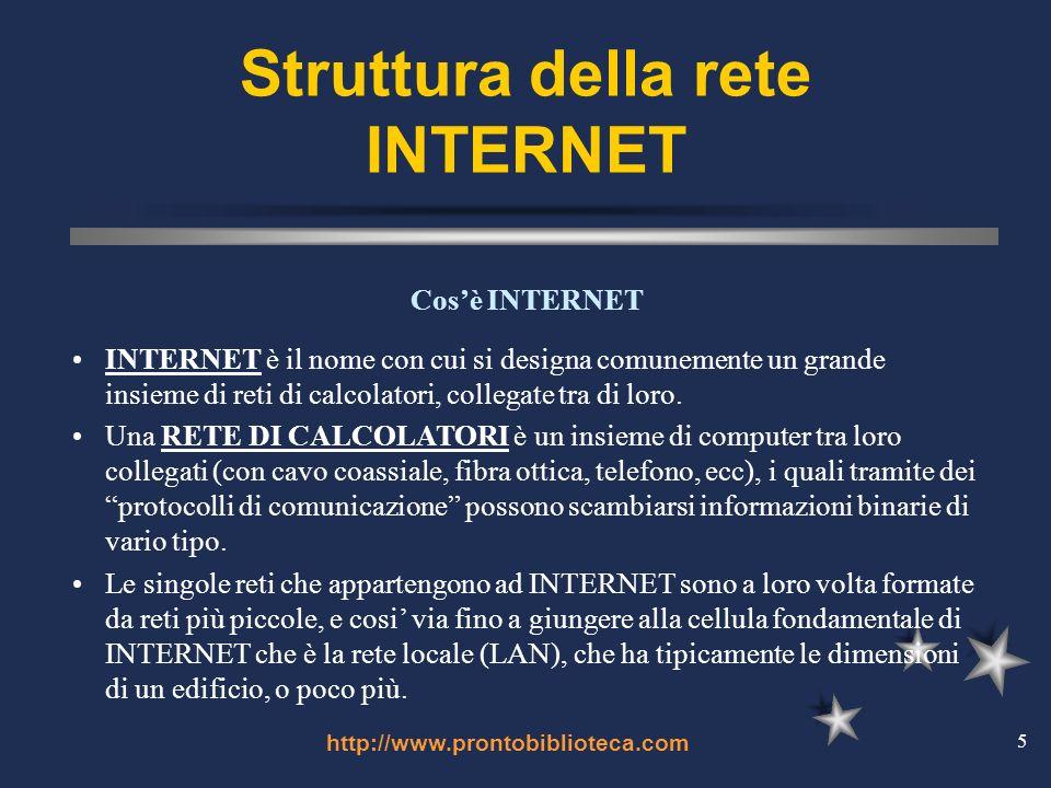 http://www.prontobiblioteca.com 5 Struttura della rete INTERNET INTERNET è il nome con cui si designa comunemente un grande insieme di reti di calcolatori, collegate tra di loro.