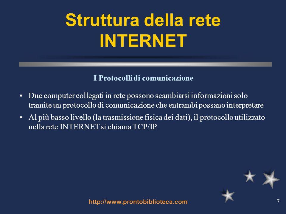 http://www.prontobiblioteca.com 7 Struttura della rete INTERNET Due computer collegati in rete possono scambiarsi informazioni solo tramite un protocollo di comunicazione che entrambi possano interpretare Al più basso livello (la trasmissione fisica dei dati), il protocollo utilizzato nella rete INTERNET si chiama TCP/IP.